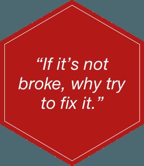If It's not broke why fix it!